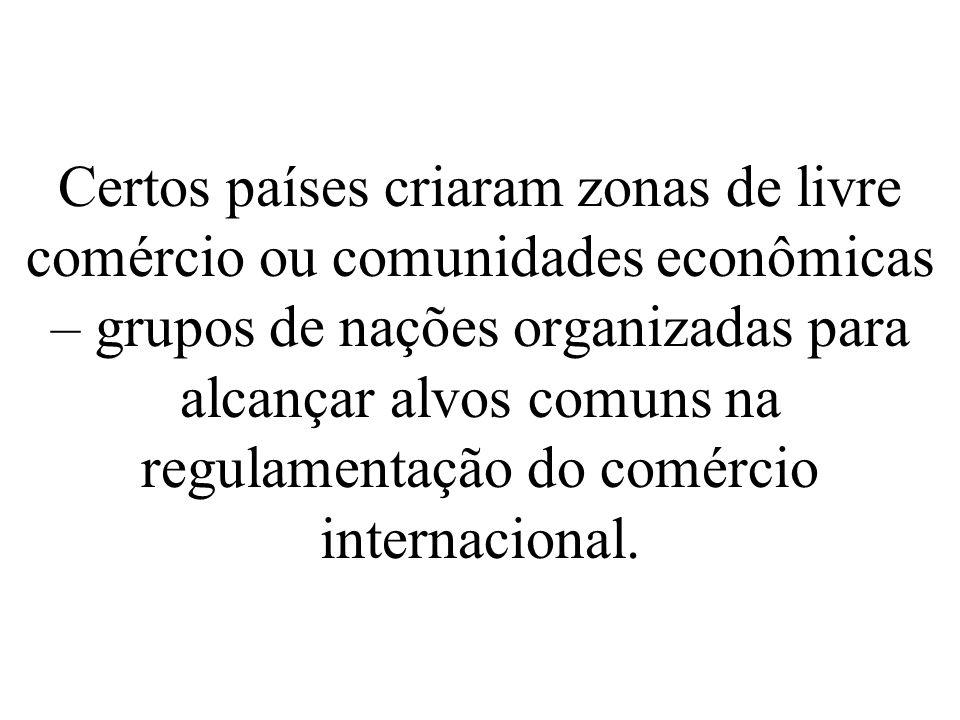 Certos países criaram zonas de livre comércio ou comunidades econômicas – grupos de nações organizadas para alcançar alvos comuns na regulamentação do comércio internacional.