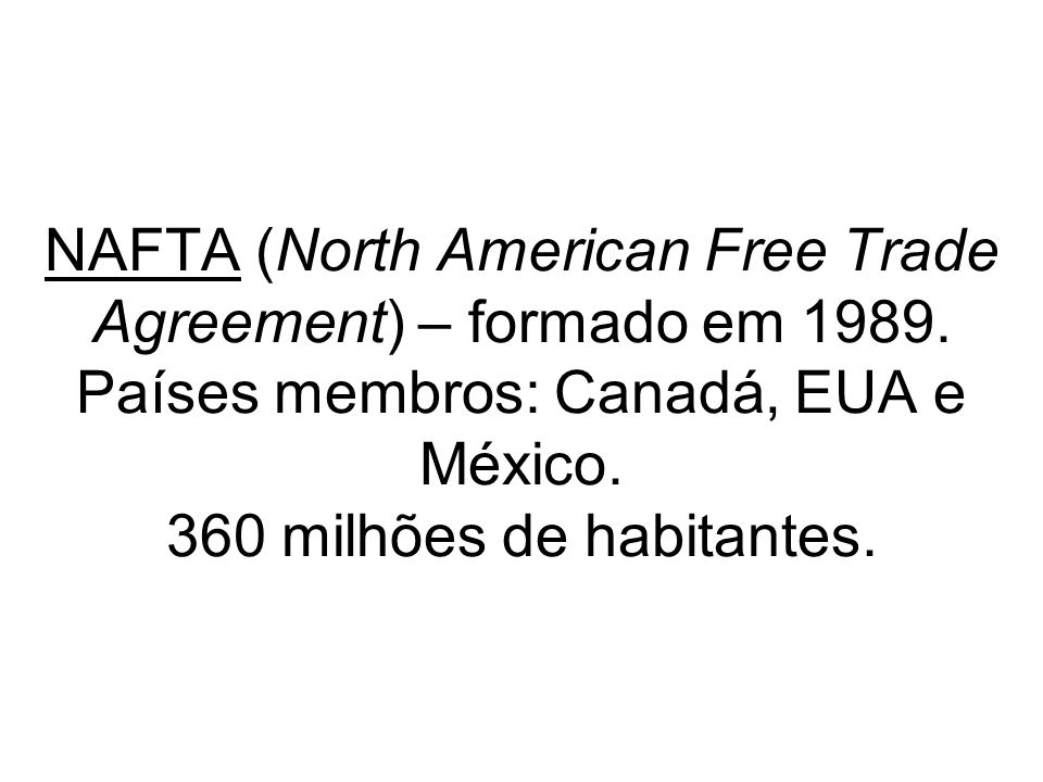 NAFTA (North American Free Trade Agreement) – formado em 1989