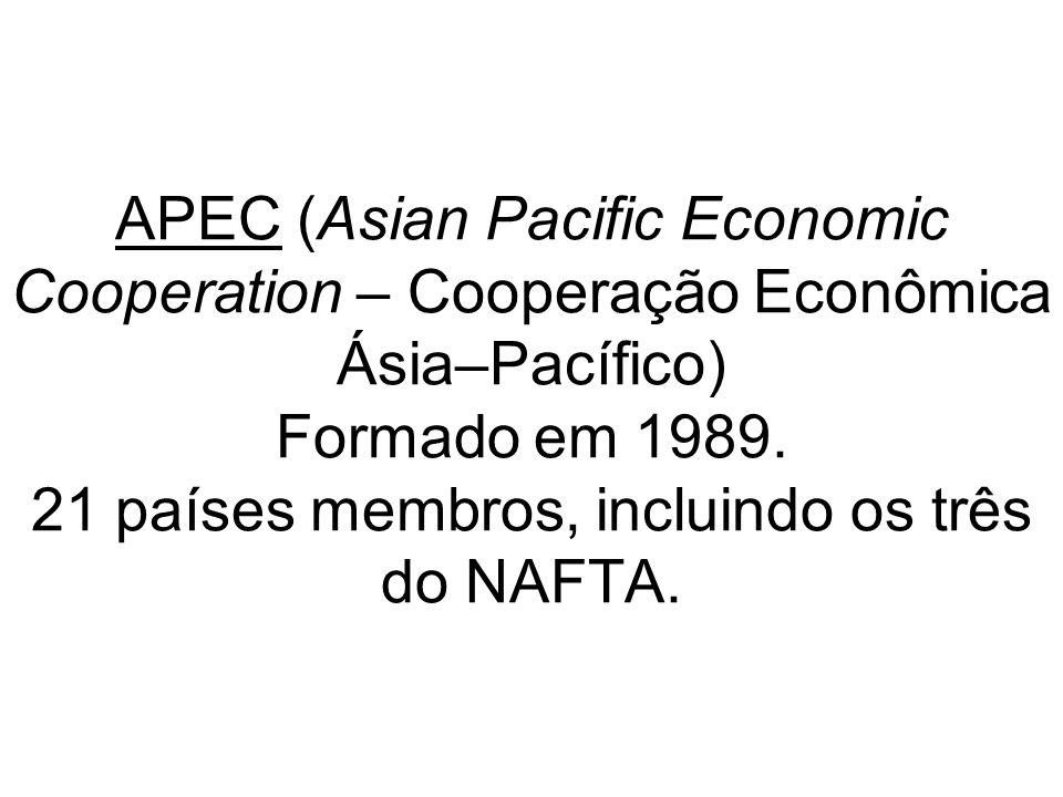 APEC (Asian Pacific Economic Cooperation – Cooperação Econômica Ásia–Pacífico) Formado em 1989.