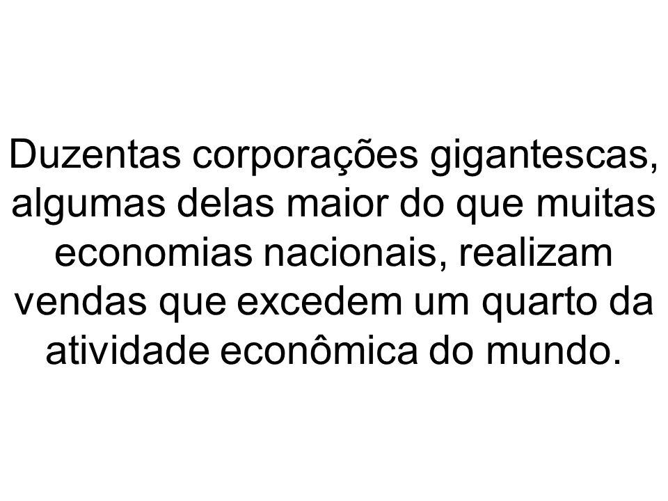 Duzentas corporações gigantescas, algumas delas maior do que muitas economias nacionais, realizam vendas que excedem um quarto da atividade econômica do mundo.