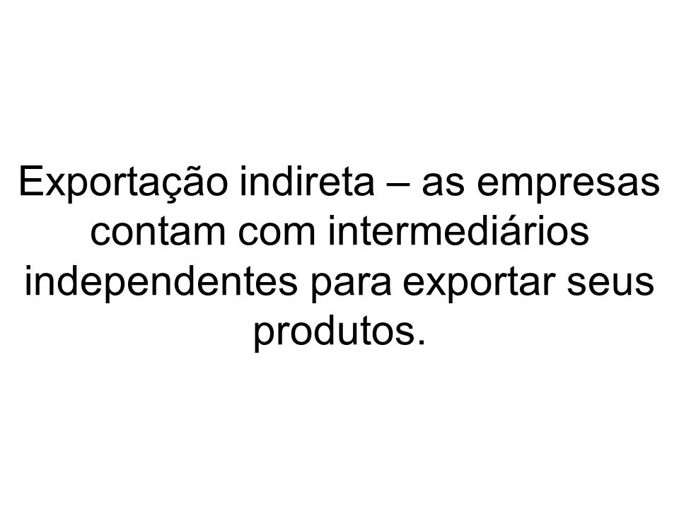 Exportação indireta – as empresas contam com intermediários independentes para exportar seus produtos.