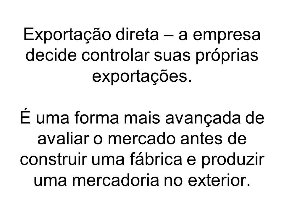 Exportação direta – a empresa decide controlar suas próprias exportações.