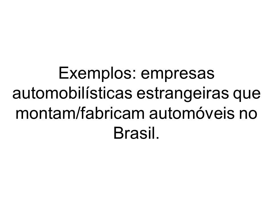 Exemplos: empresas automobilísticas estrangeiras que montam/fabricam automóveis no Brasil.