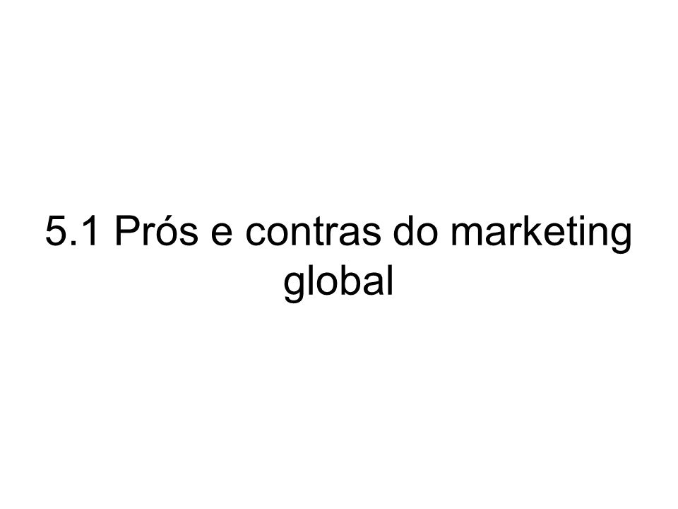 5.1 Prós e contras do marketing global