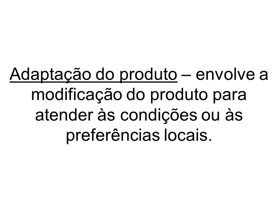 Adaptação do produto – envolve a modificação do produto para atender às condições ou às preferências locais.