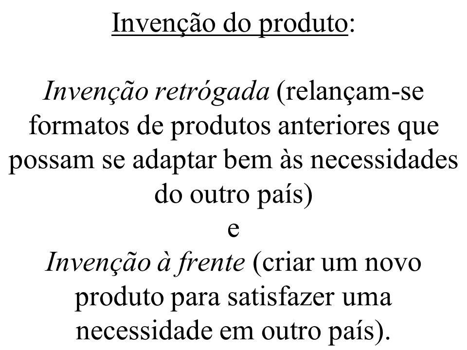 Invenção do produto: Invenção retrógada (relançam-se formatos de produtos anteriores que possam se adaptar bem às necessidades do outro país) e Invenção à frente (criar um novo produto para satisfazer uma necessidade em outro país).