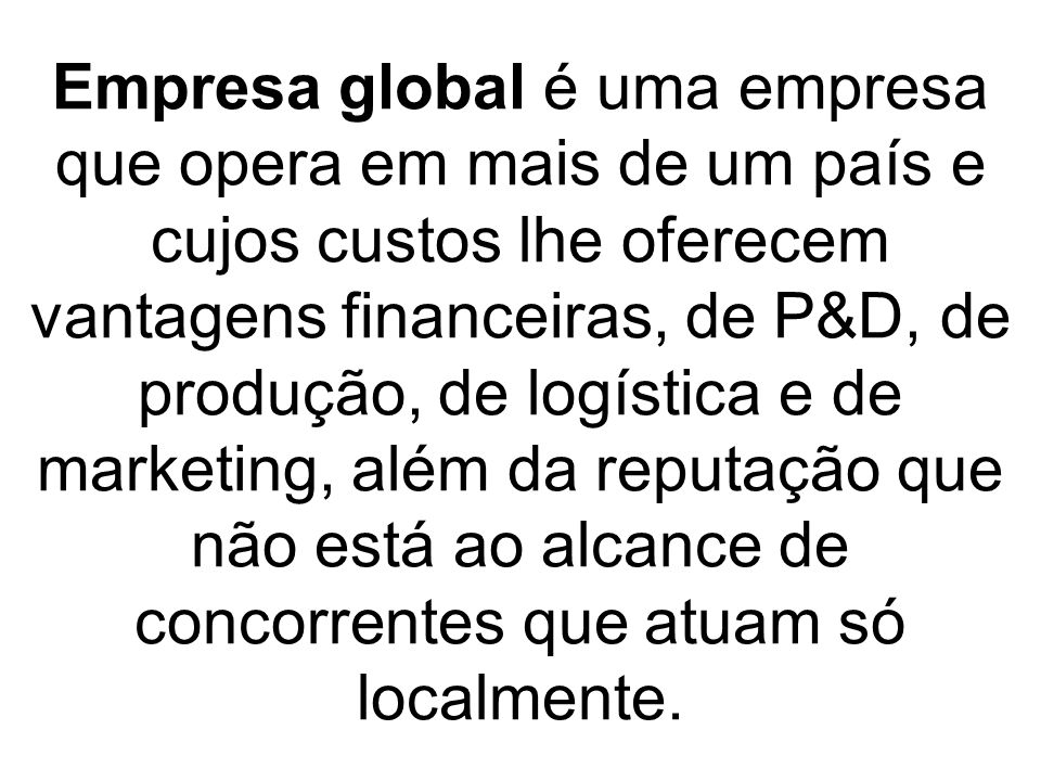 Empresa global é uma empresa que opera em mais de um país e cujos custos lhe oferecem vantagens financeiras, de P&D, de produção, de logística e de marketing, além da reputação que não está ao alcance de concorrentes que atuam só localmente.