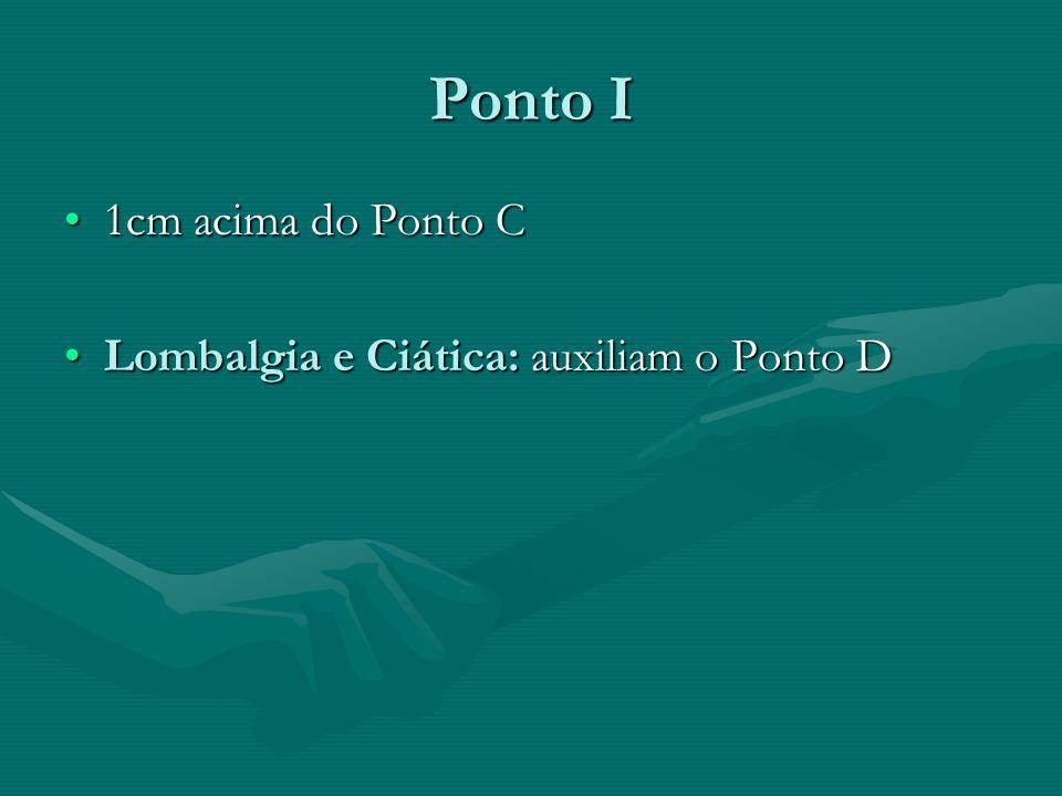 Ponto I 1cm acima do Ponto C Lombalgia e Ciática: auxiliam o Ponto D