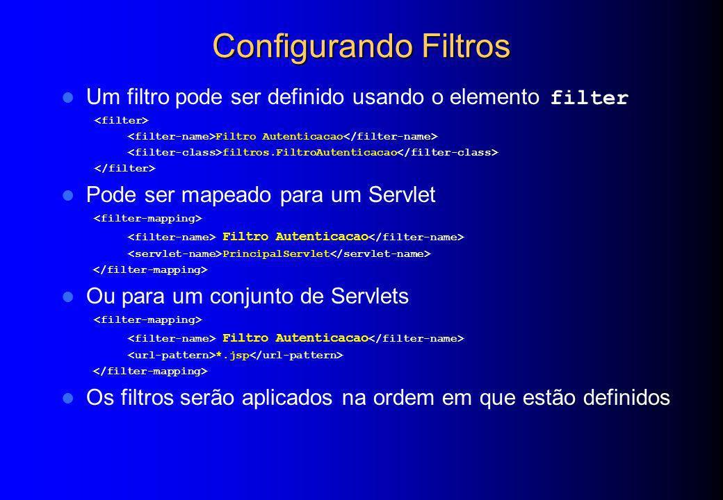 Configurando Filtros Um filtro pode ser definido usando o elemento filter. <filter> <filter-name>Filtro Autenticacao</filter-name>