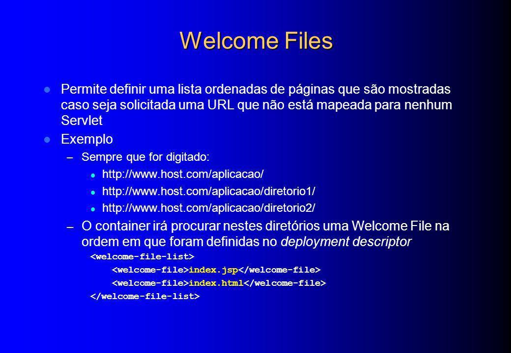 Welcome Files Permite definir uma lista ordenadas de páginas que são mostradas caso seja solicitada uma URL que não está mapeada para nenhum Servlet.