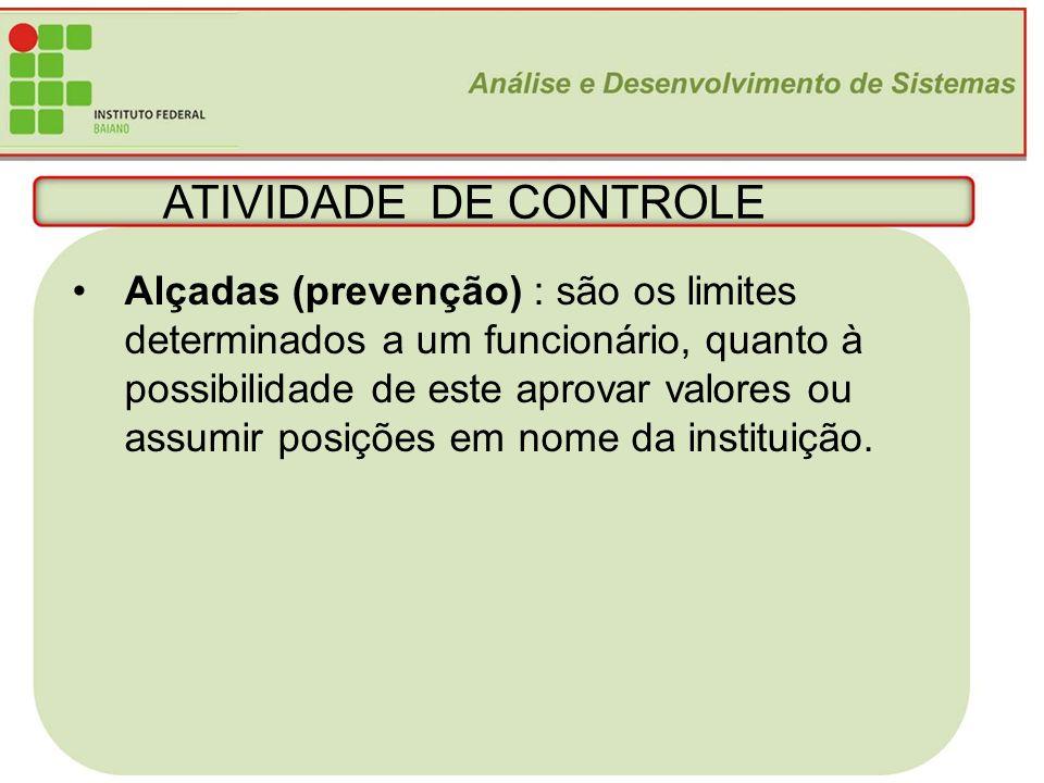 ATIVIDADE DE CONTROLE Alçadas (prevenção) : são os limites determinados a um funcionário, quanto à.
