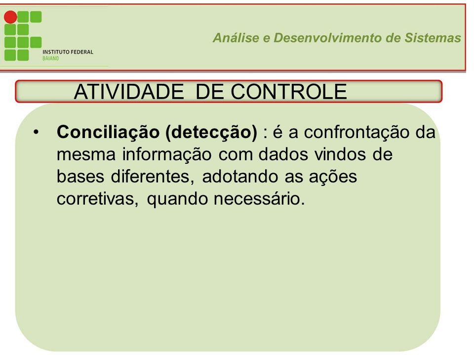 ATIVIDADE DE CONTROLE Conciliação (detecção) : é a confrontação da mesma informação com dados vindos de.