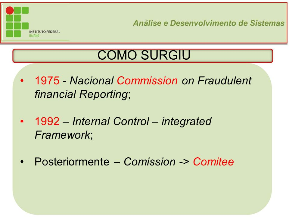 COMO SURGIU 1975 - Nacional Commission on Fraudulent financial Reporting; 1992 – Internal Control – integrated Framework;
