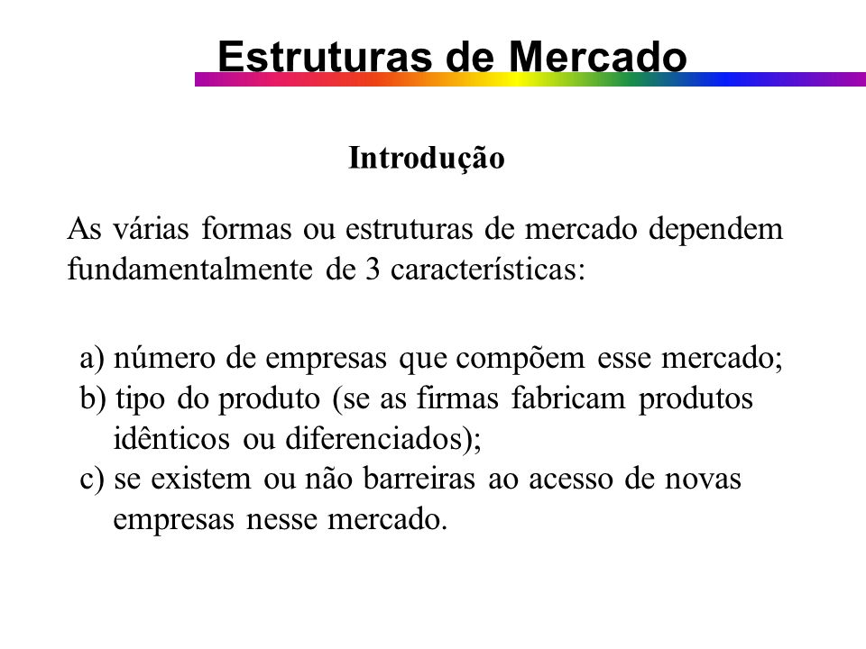 Introdução As várias formas ou estruturas de mercado dependem. fundamentalmente de 3 características: