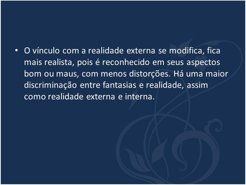 O vínculo com a realidade externa se modifica, fica mais realista, pois é reconhecido em seus aspectos bom ou maus, com menos distorções.