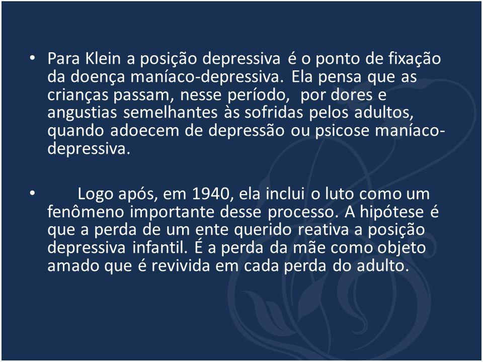 Para Klein a posição depressiva é o ponto de fixação da doença maníaco-depressiva. Ela pensa que as crianças passam, nesse período, por dores e angustias semelhantes às sofridas pelos adultos, quando adoecem de depressão ou psicose maníaco-depressiva.