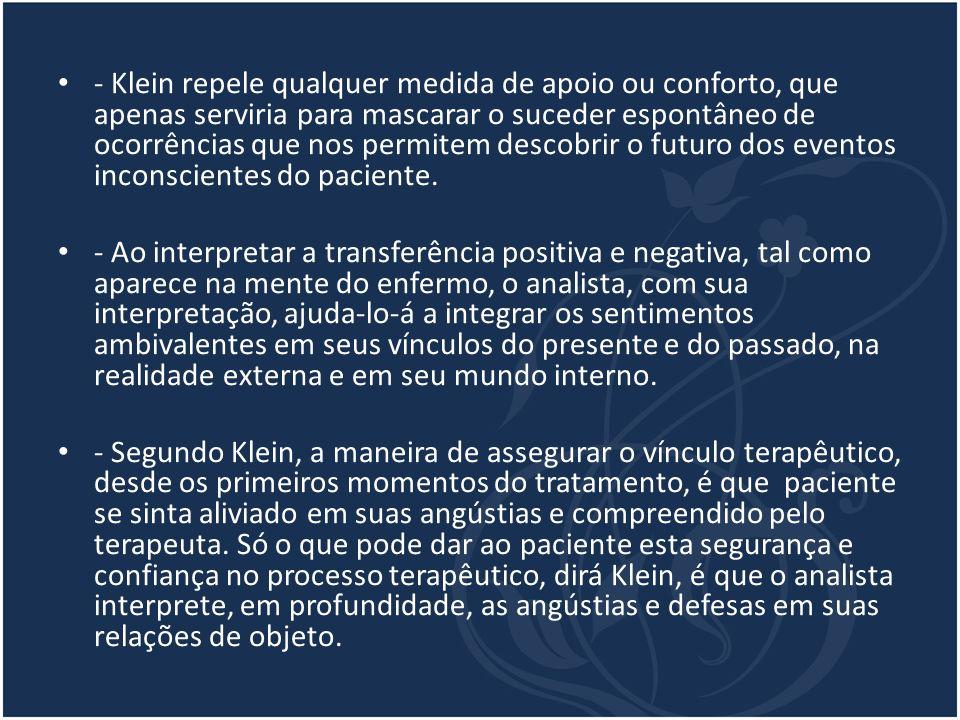 - Klein repele qualquer medida de apoio ou conforto, que apenas serviria para mascarar o suceder espontâneo de ocorrências que nos permitem descobrir o futuro dos eventos inconscientes do paciente.