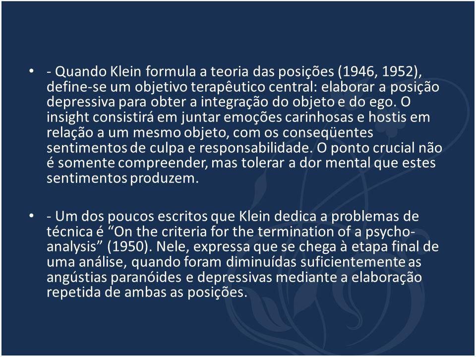 - Quando Klein formula a teoria das posições (1946, 1952), define-se um objetivo terapêutico central: elaborar a posição depressiva para obter a integração do objeto e do ego. O insight consistirá em juntar emoções carinhosas e hostis em relação a um mesmo objeto, com os conseqüentes sentimentos de culpa e responsabilidade. O ponto crucial não é somente compreender, mas tolerar a dor mental que estes sentimentos produzem.