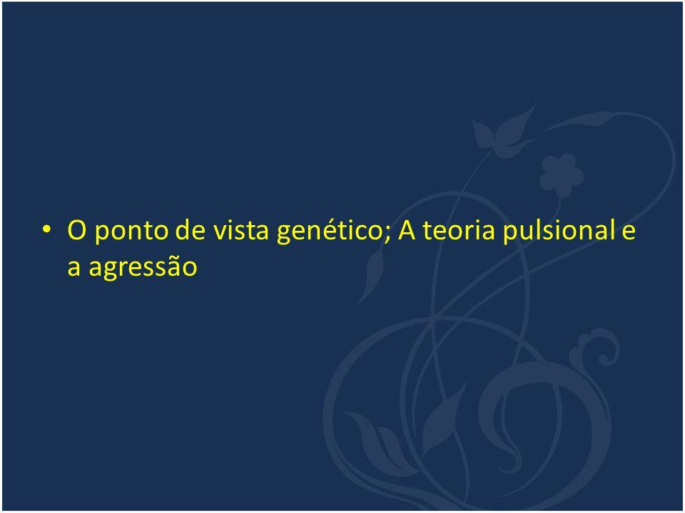 O ponto de vista genético; A teoria pulsional e a agressão
