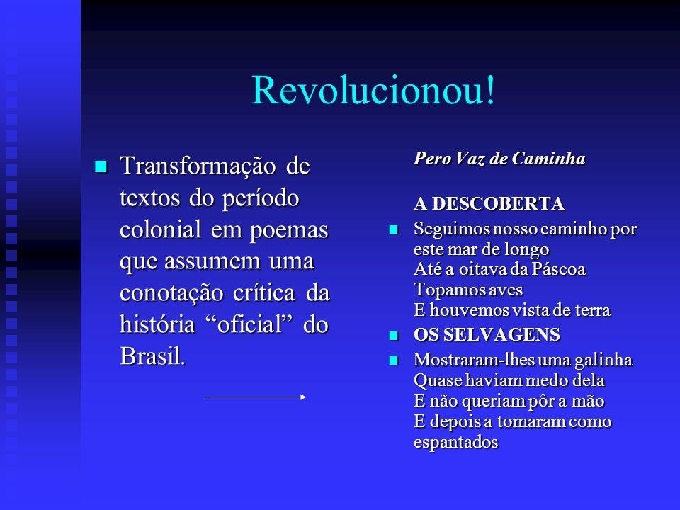 Revolucionou! Transformação de textos do período colonial em poemas que assumem uma conotação crítica da história oficial do Brasil.