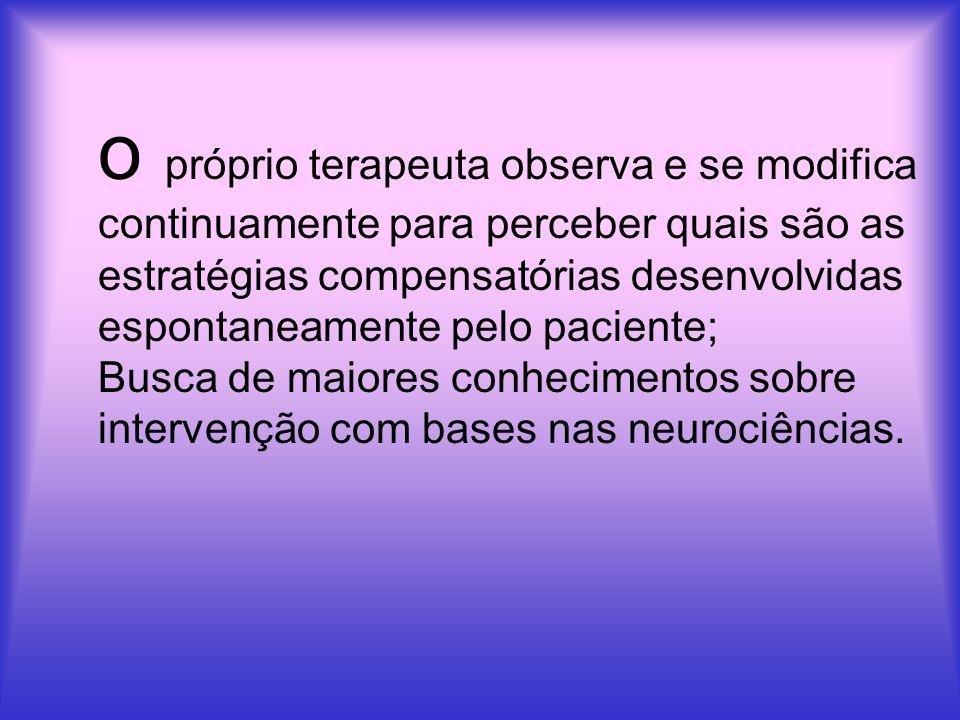 o próprio terapeuta observa e se modifica continuamente para perceber quais são as estratégias compensatórias desenvolvidas espontaneamente pelo paciente; Busca de maiores conhecimentos sobre intervenção com bases nas neurociências.