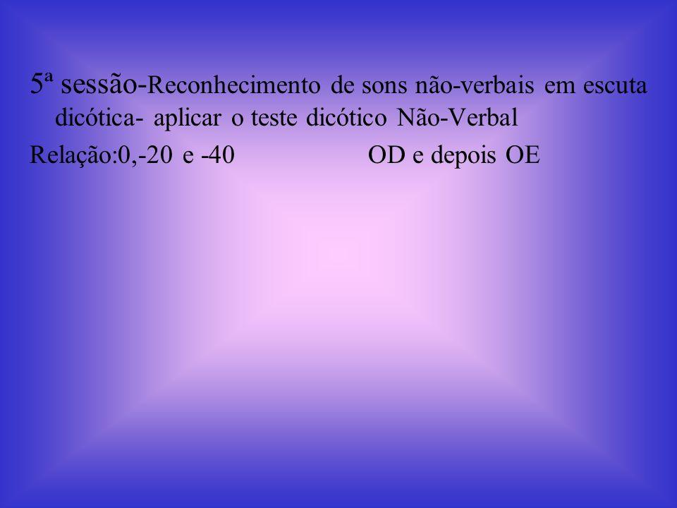 5ª sessão-Reconhecimento de sons não-verbais em escuta dicótica- aplicar o teste dicótico Não-Verbal
