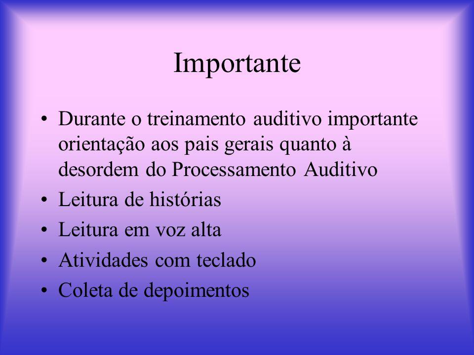 Importante Durante o treinamento auditivo importante orientação aos pais gerais quanto à desordem do Processamento Auditivo.