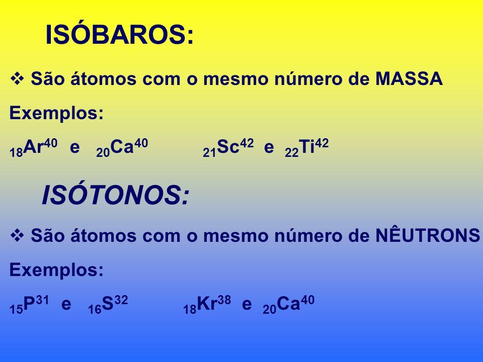 ISÓBAROS: ISÓTONOS: São átomos com o mesmo número de MASSA Exemplos: