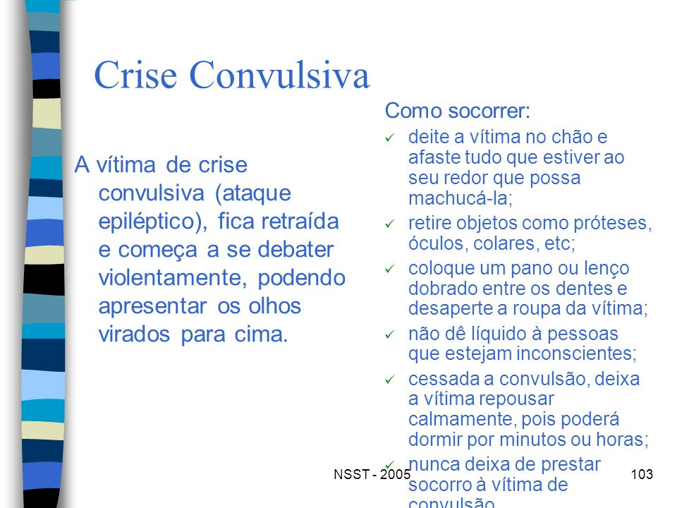 Crise Convulsiva Como socorrer: deite a vítima no chão e afaste tudo que estiver ao seu redor que possa machucá-la;