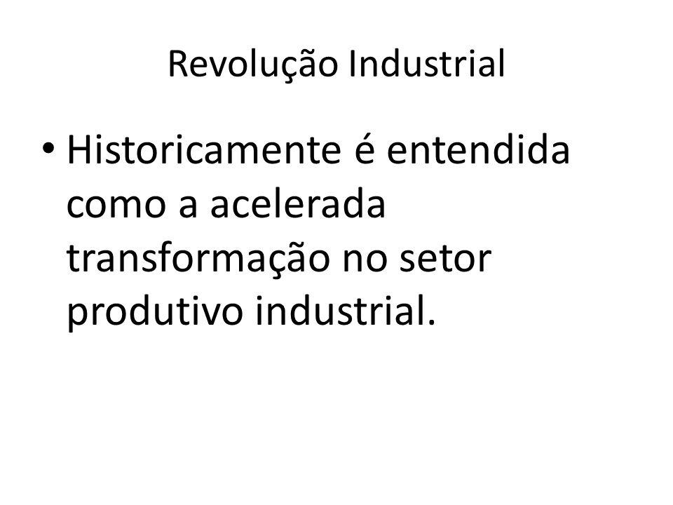 Revolução IndustrialHistoricamente é entendida como a acelerada transformação no setor produtivo industrial.