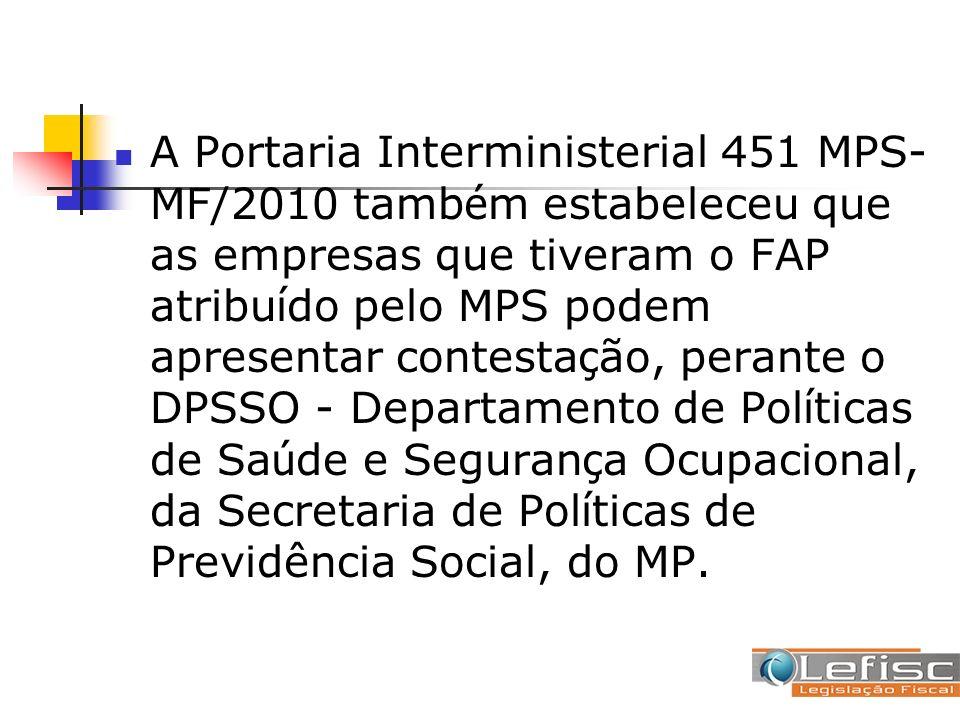 A Portaria Interministerial 451 MPS-MF/2010 também estabeleceu que as empresas que tiveram o FAP atribuído pelo MPS podem apresentar contestação, perante o DPSSO - Departamento de Políticas de Saúde e Segurança Ocupacional, da Secretaria de Políticas de Previdência Social, do MP.