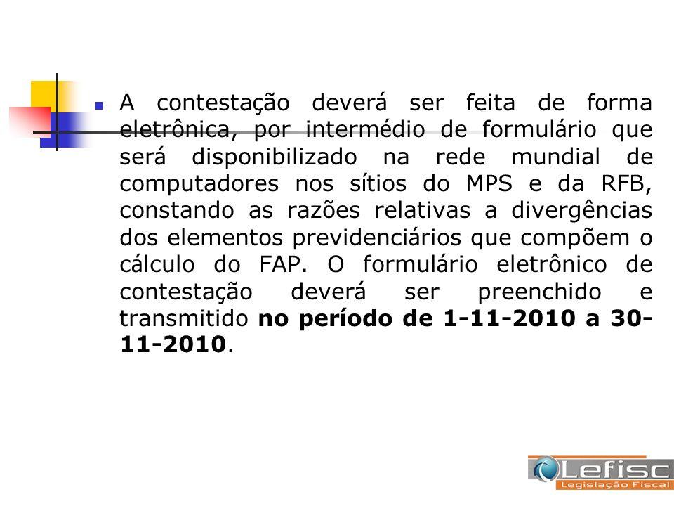 A contestação deverá ser feita de forma eletrônica, por intermédio de formulário que será disponibilizado na rede mundial de computadores nos sítios do MPS e da RFB, constando as razões relativas a divergências dos elementos previdenciários que compõem o cálculo do FAP.