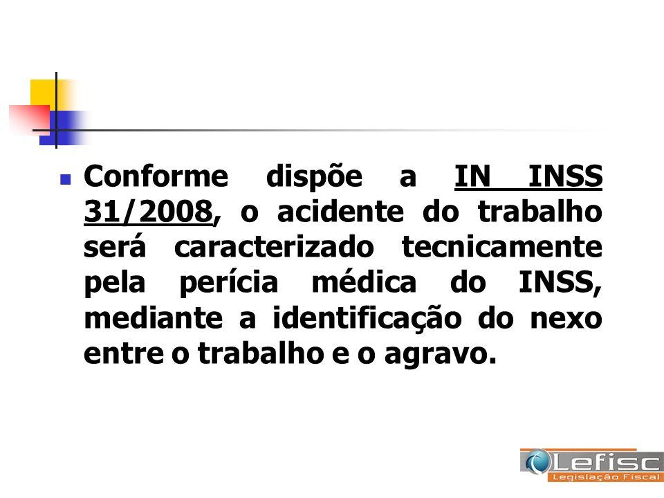 Conforme dispõe a IN INSS 31/2008, o acidente do trabalho será caracterizado tecnicamente pela perícia médica do INSS, mediante a identificação do nexo entre o trabalho e o agravo.