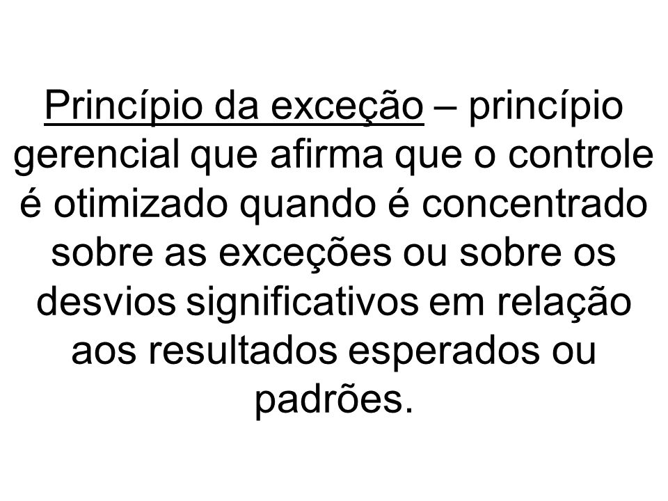 Princípio da exceção – princípio gerencial que afirma que o controle é otimizado quando é concentrado sobre as exceções ou sobre os desvios significativos em relação aos resultados esperados ou padrões.