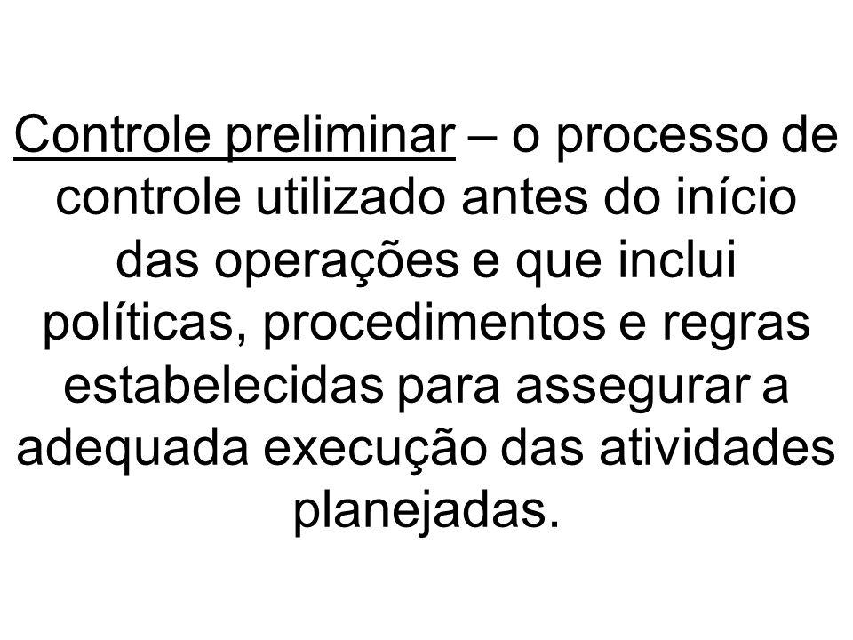 Controle preliminar – o processo de controle utilizado antes do início das operações e que inclui políticas, procedimentos e regras estabelecidas para assegurar a adequada execução das atividades planejadas.
