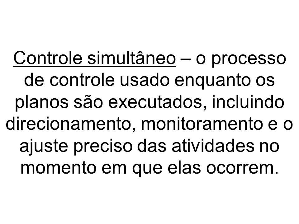Controle simultâneo – o processo de controle usado enquanto os planos são executados, incluindo direcionamento, monitoramento e o ajuste preciso das atividades no momento em que elas ocorrem.