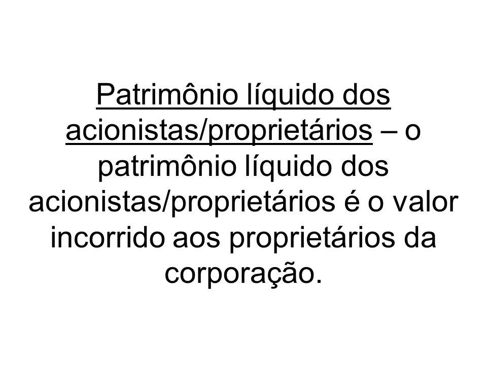 Patrimônio líquido dos acionistas/proprietários – o patrimônio líquido dos acionistas/proprietários é o valor incorrido aos proprietários da corporação.