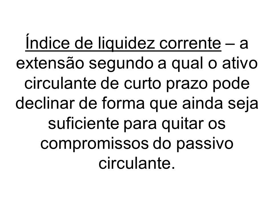 Índice de liquidez corrente – a extensão segundo a qual o ativo circulante de curto prazo pode declinar de forma que ainda seja suficiente para quitar os compromissos do passivo circulante.