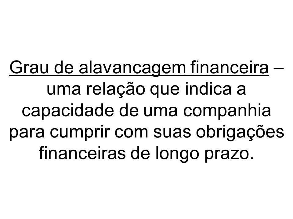 Grau de alavancagem financeira – uma relação que indica a capacidade de uma companhia para cumprir com suas obrigações financeiras de longo prazo.