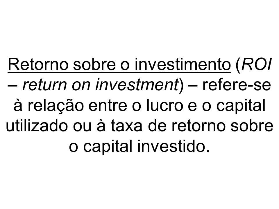 Retorno sobre o investimento (ROI – return on investment) – refere-se à relação entre o lucro e o capital utilizado ou à taxa de retorno sobre o capital investido.
