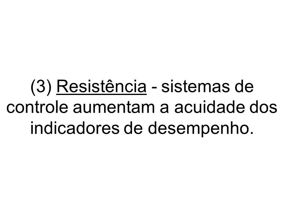 (3) Resistência - sistemas de controle aumentam a acuidade dos indicadores de desempenho.