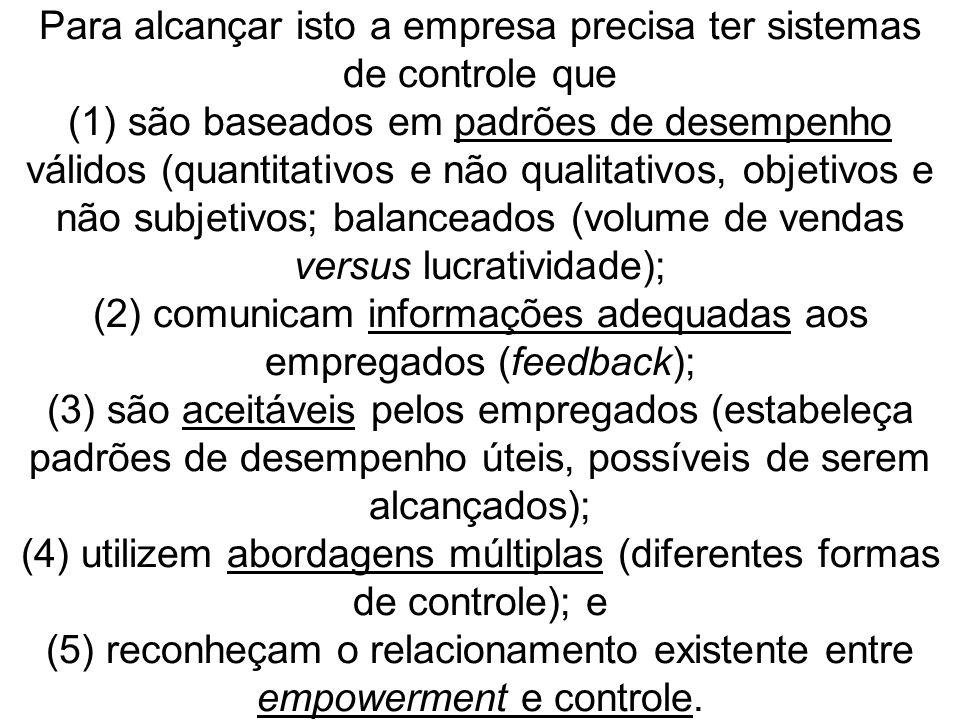 Para alcançar isto a empresa precisa ter sistemas de controle que (1) são baseados em padrões de desempenho válidos (quantitativos e não qualitativos, objetivos e não subjetivos; balanceados (volume de vendas versus lucratividade); (2) comunicam informações adequadas aos empregados (feedback); (3) são aceitáveis pelos empregados (estabeleça padrões de desempenho úteis, possíveis de serem alcançados); (4) utilizem abordagens múltiplas (diferentes formas de controle); e (5) reconheçam o relacionamento existente entre empowerment e controle.