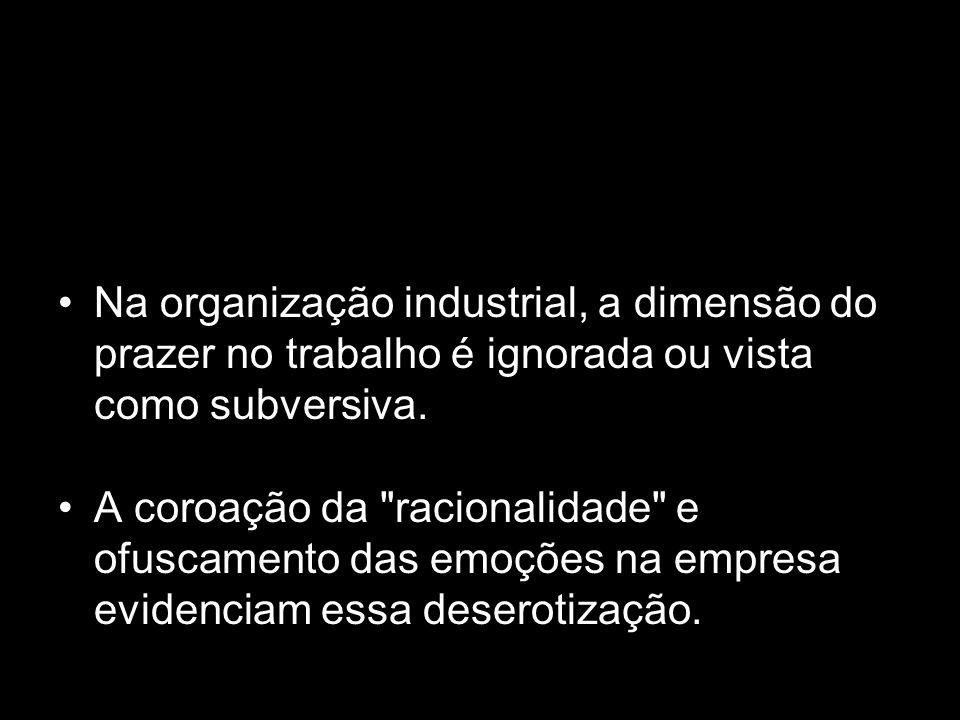 Na organização industrial, a dimensão do prazer no trabalho é ignorada ou vista como subversiva.