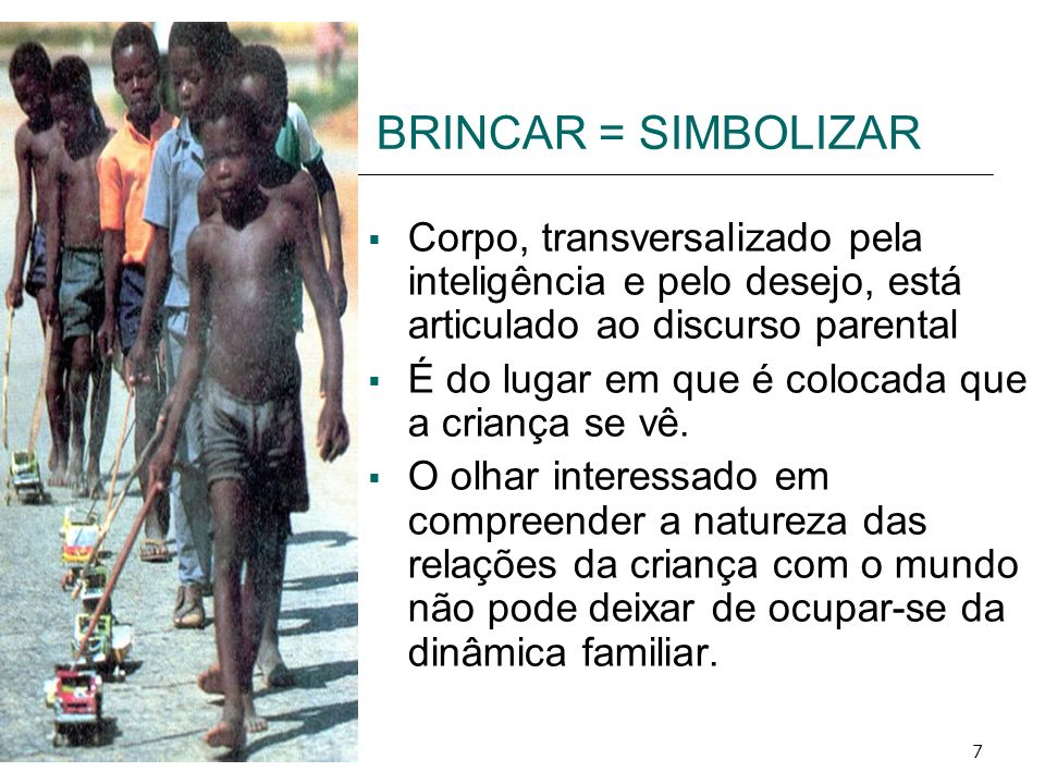 BRINCAR = SIMBOLIZAR Corpo, transversalizado pela inteligência e pelo desejo, está articulado ao discurso parental.