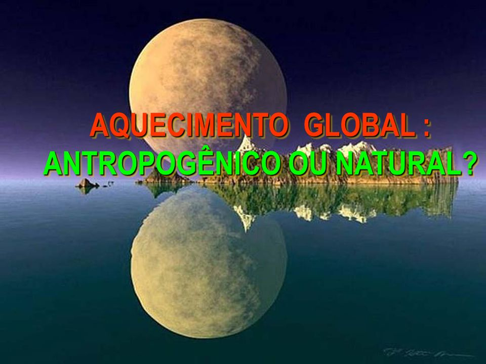 AQUECIMENTO GLOBAL : ANTROPOGÊNICO OU NATURAL