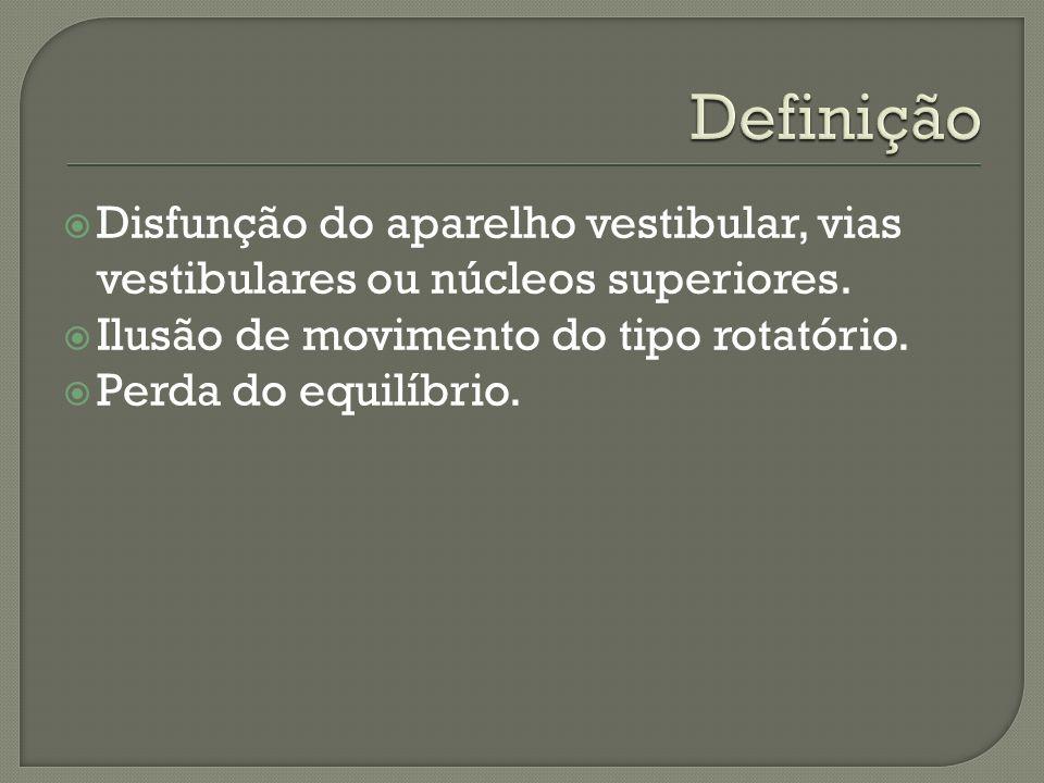Definição Disfunção do aparelho vestibular, vias vestibulares ou núcleos superiores. Ilusão de movimento do tipo rotatório.