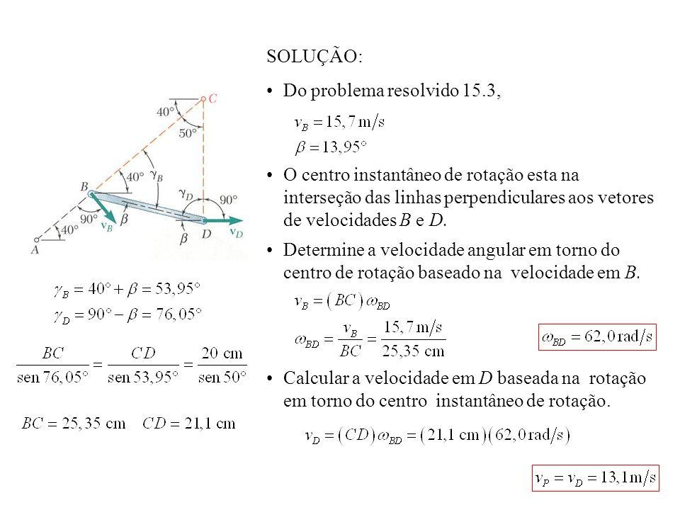 SOLUÇÃO: Do problema resolvido 15.3, O centro instantâneo de rotação esta na interseção das linhas perpendiculares aos vetores de velocidades B e D.