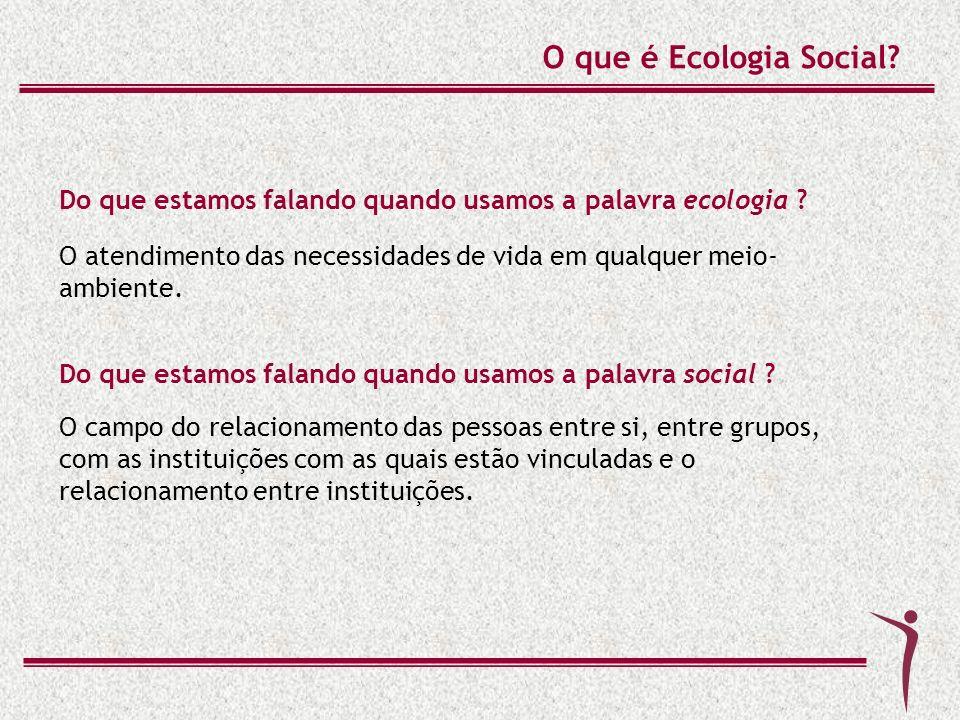 O que é Ecologia Social Do que estamos falando quando usamos a palavra ecologia O atendimento das necessidades de vida em qualquer meio-ambiente.