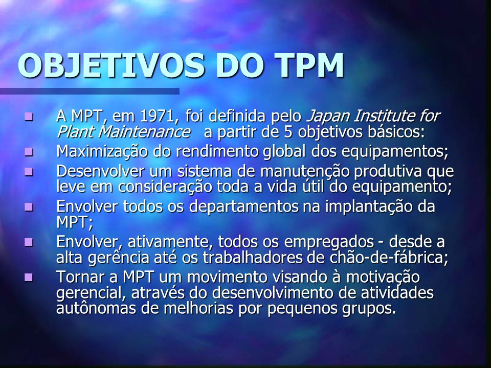 OBJETIVOS DO TPM A MPT, em 1971, foi definida pelo Japan Institute for Plant Maintenance a partir de 5 objetivos básicos: