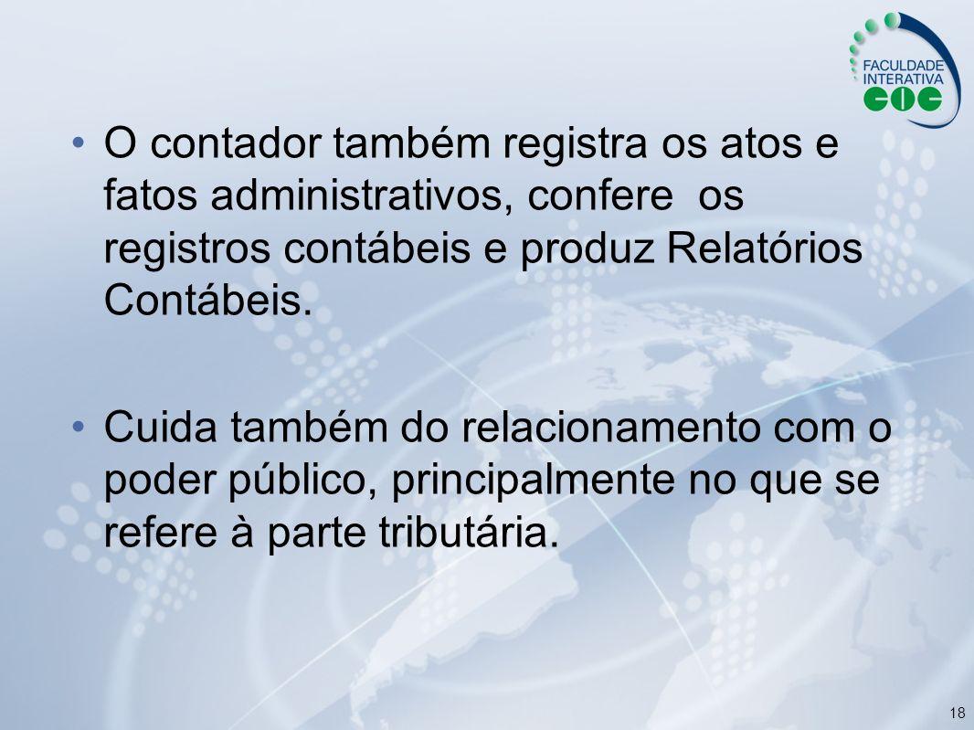 O contador também registra os atos e fatos administrativos, confere os registros contábeis e produz Relatórios Contábeis.